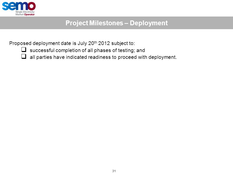 Project Milestones – Deployment 31 Proposed deployment date is July 20 th 2012 subject to:  successful completion of all phases of testing; and  all parties have indicated readiness to proceed with deployment.