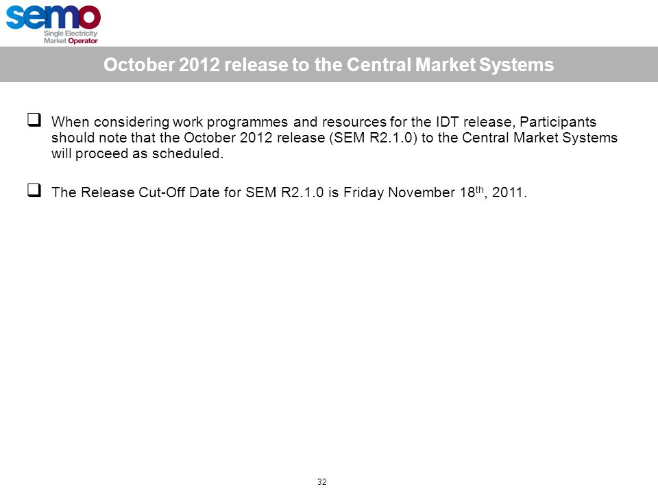 October 2012 release to the Central Market Systems 32  When considering work programmes and resources for the IDT release, Participants should note that the October 2012 release (SEM R2.1.0) to the Central Market Systems will proceed as scheduled.