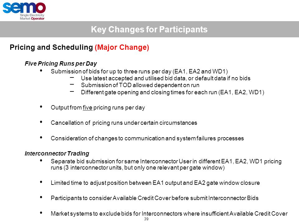 Key Changes for Participants 39 Pricing and Scheduling (Major Change) Five Pricing Runs per Day Submission of bids for up to three runs per day (EA1, EA2 and WD1) −Use latest accepted and utilised bid data, or default data if no bids −Submission of TOD allowed dependent on run −Different gate opening and closing times for each run (EA1, EA2, WD1) Output from five pricing runs per day Cancellation of pricing runs under certain circumstances Consideration of changes to communication and system failures processes Interconnector Trading Separate bid submission for same Interconnector User in different EA1, EA2, WD1 pricing runs (3 interconnector units, but only one relevant per gate window) Limited time to adjust position between EA1 output and EA2 gate window closure Participants to consider Available Credit Cover before submit Interconnector Bids Market systems to exclude bids for Interconnectors where insufficient Available Credit Cover