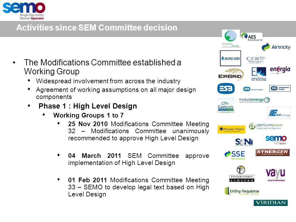 The Modifications Committee established a Working Group Widespread involvement from across the industry Agreement of working assumptions on all major design components Phase 1 : High Level Design Working Groups 1 to 7 25 Nov 2010 Modifications Committee Meeting 32 – Modifications Committee unanimously recommended to approve High Level Design 04 March 2011 SEM Committee approve implementation of High Level Design 01 Feb 2011 Modifications Committee Meeting 33 – SEMO to develop legal text based on High Level Design Activities since SEM Committee decision