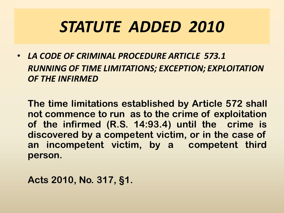STATUTE ADDED 2010 LA CODE OF CRIMINAL PROCEDURE ARTICLE 573.1 RUNNING OF TIME LIMITATIONS; EXCEPTION; EXPLOITATION OF THE INFIRMED The time limitations established by Article 572 shall not commence to run as to the crime of exploitation of the infirmed (R.S.