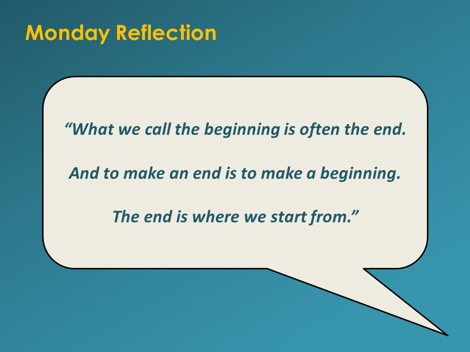 Monday Reflection What we call the beginning is often the end.