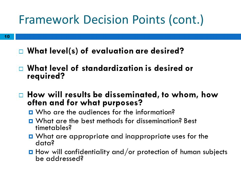 Framework Decision Points (cont.)  What level(s) of evaluation are desired?  What level of standardization is desired or required?  How will result