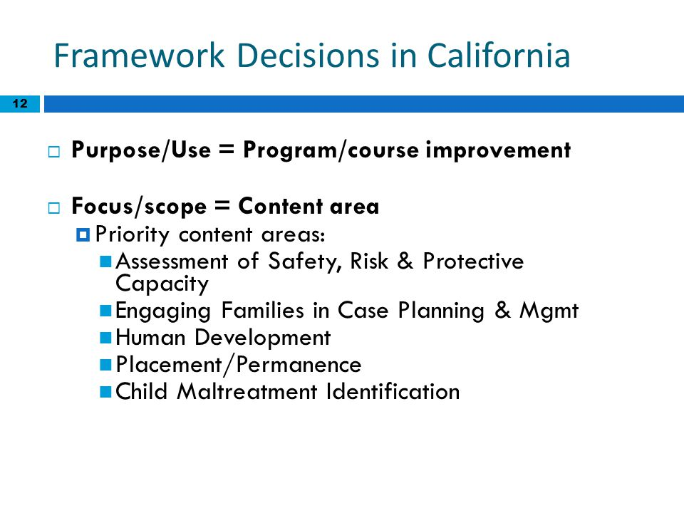 12 Framework Decisions in California  Purpose/Use = Program/course improvement  Focus/scope = Content area  Priority content areas: Assessment of S
