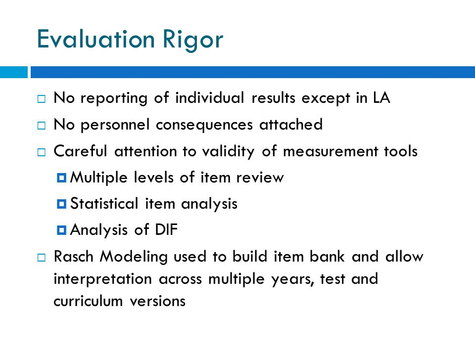 Evaluation Rigor  No reporting of individual results except in LA  No personnel consequences attached  Careful attention to validity of measurement