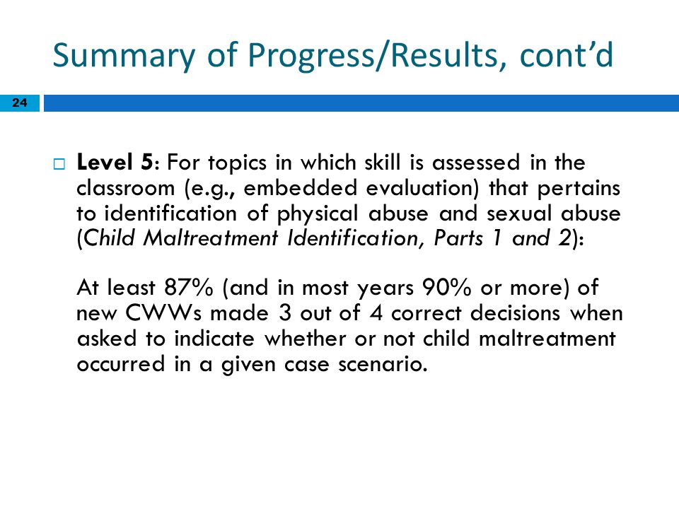24 Summary of Progress/Results, cont'd  Level 5: For topics in which skill is assessed in the classroom (e.g., embedded evaluation) that pertains to