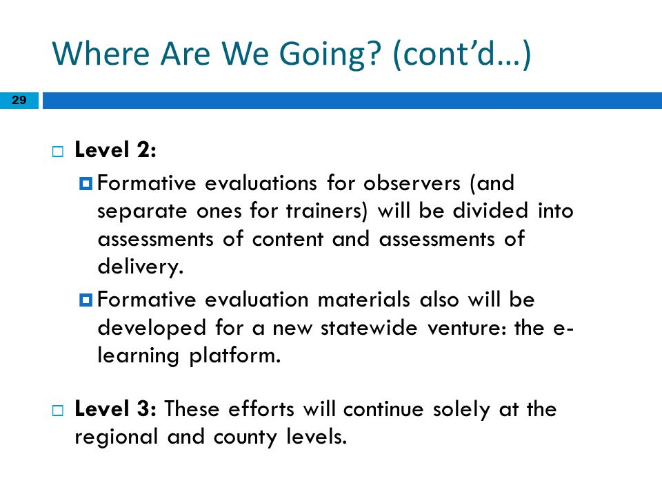29 Where Are We Going? (cont'd…)  Level 2:  Formative evaluations for observers (and separate ones for trainers) will be divided into assessments of