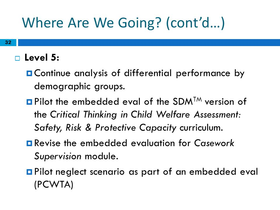 32 Where Are We Going? (cont'd…)  Level 5:  Continue analysis of differential performance by demographic groups.  Pilot the embedded eval of the SD