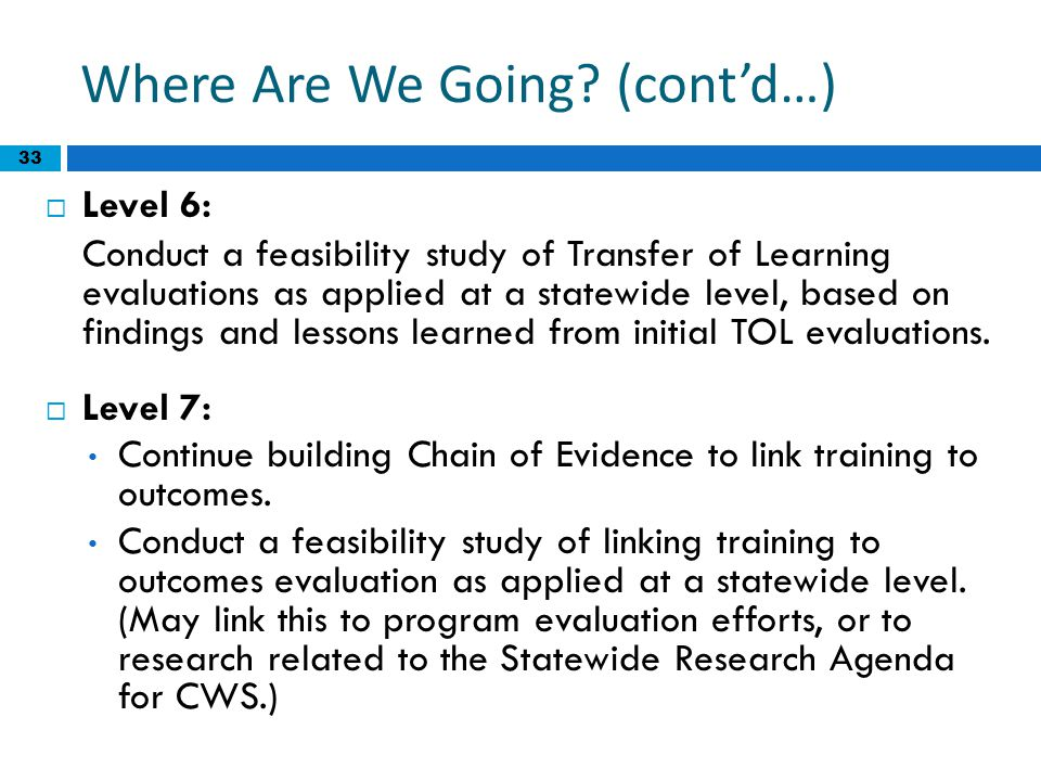 33 Where Are We Going? (cont'd…)  Level 6: Conduct a feasibility study of Transfer of Learning evaluations as applied at a statewide level, based on