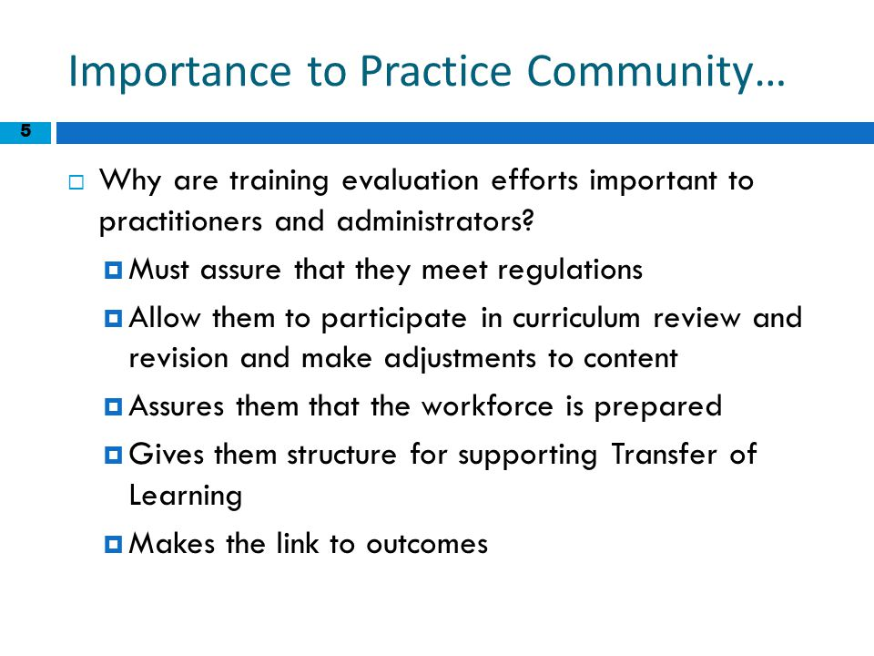 5 Importance to Practice Community…  Why are training evaluation efforts important to practitioners and administrators?  Must assure that they meet