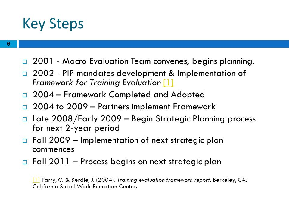 6 Key Steps  2001 - Macro Evaluation Team convenes, begins planning.  2002 - PIP mandates development & Implementation of Framework for Training Eva
