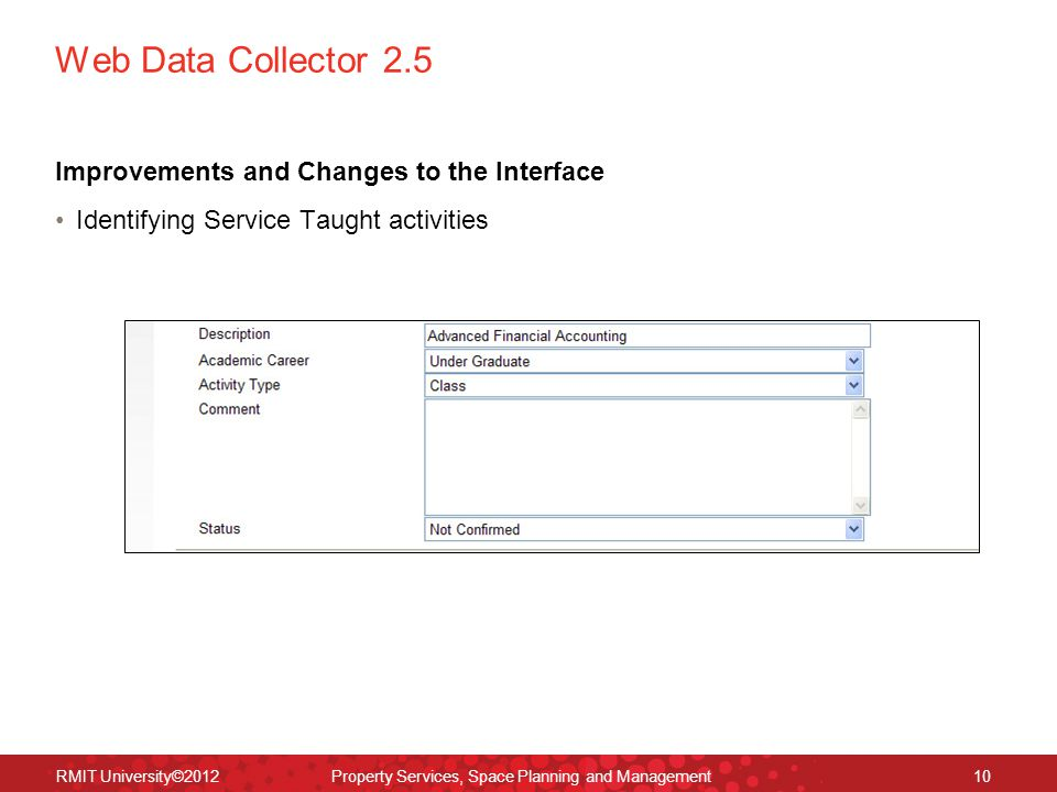 Web Data Collector 2.5 Improvements and Changes to the Interface Identifying Service Taught activities RMIT University©2012 Property Services, Space Planning and Management10