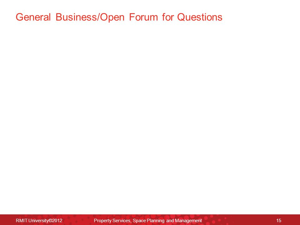 General Business/Open Forum for Questions RMIT University©2012 Property Services, Space Planning and Management15