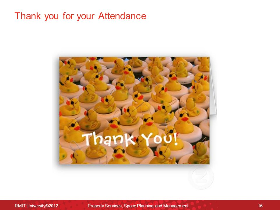 Thank you for your Attendance RMIT University©2012 Property Services, Space Planning and Management16