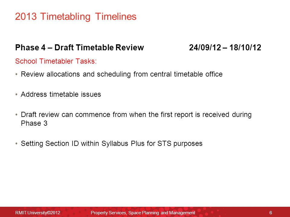 2013 Timetabling Timelines Phase 4 – Draft Timetable Review24/09/12 – 18/10/12 School Timetabler Tasks: Review allocations and scheduling from central timetable office Address timetable issues Draft review can commence from when the first report is received during Phase 3 Setting Section ID within Syllabus Plus for STS purposes RMIT University©2012 Property Services, Space Planning and Management6