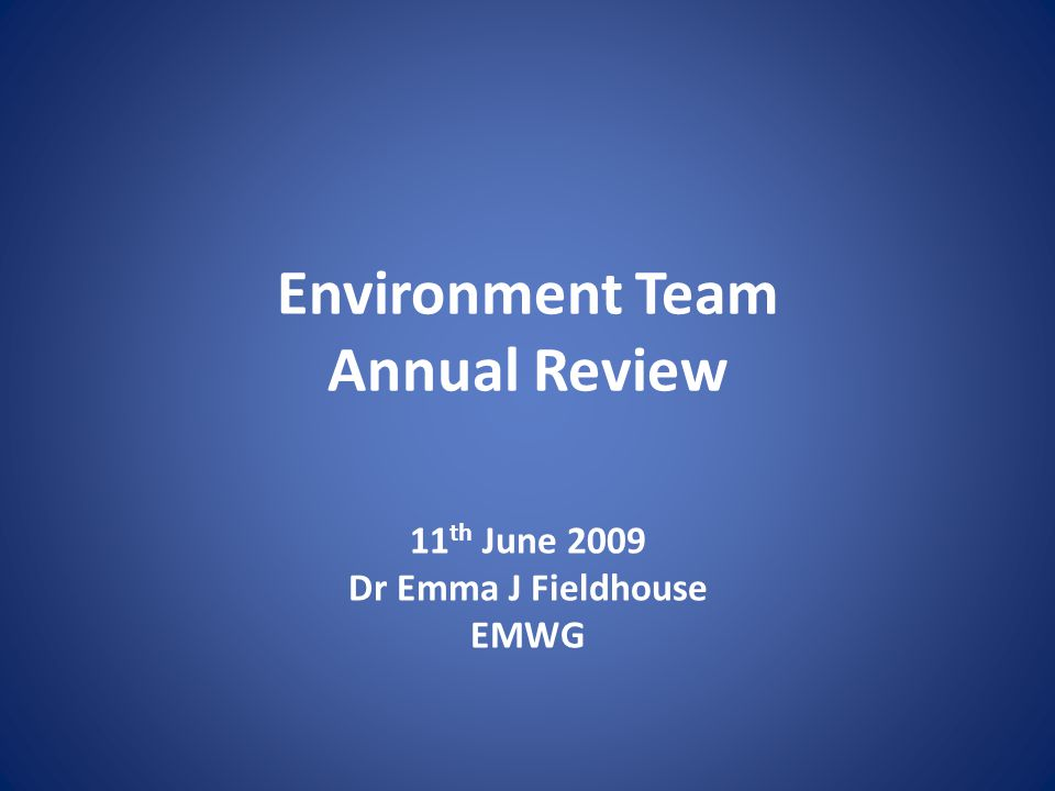 Environment Team Annual Review 11 th June 2009 Dr Emma J Fieldhouse EMWG