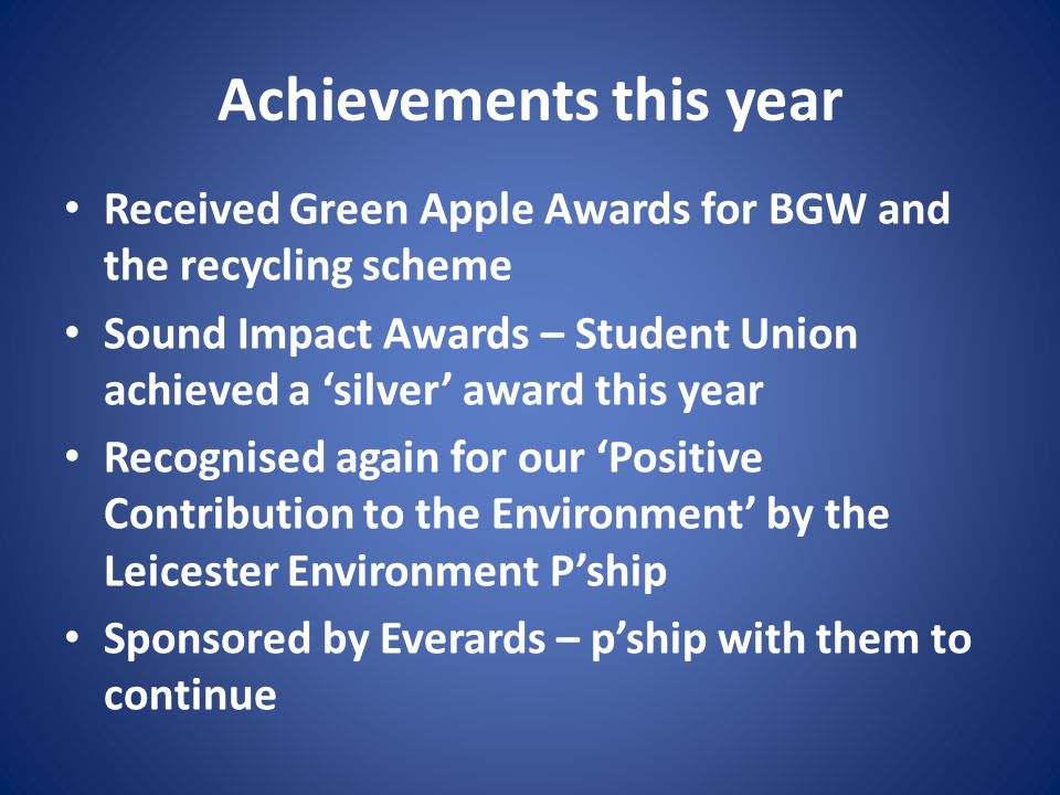 Achievements this year Received Green Apple Awards for BGW and the recycling scheme Sound Impact Awards – Student Union achieved a 'silver' award this year Recognised again for our 'Positive Contribution to the Environment' by the Leicester Environment P'ship Sponsored by Everards – p'ship with them to continue