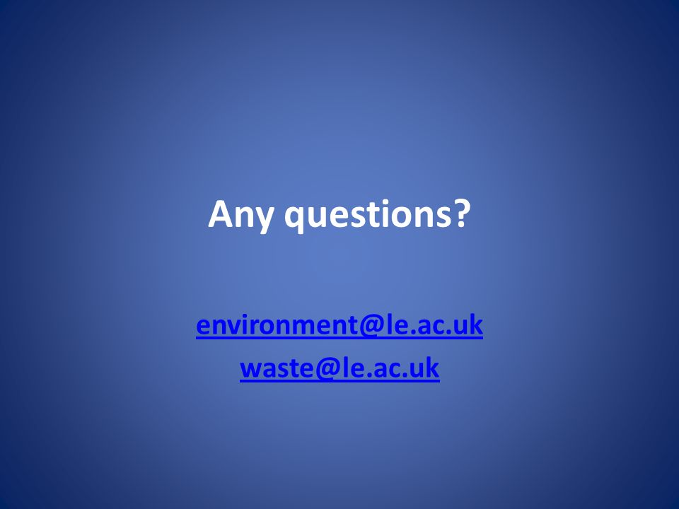 Any questions? environment@le.ac.uk waste@le.ac.uk