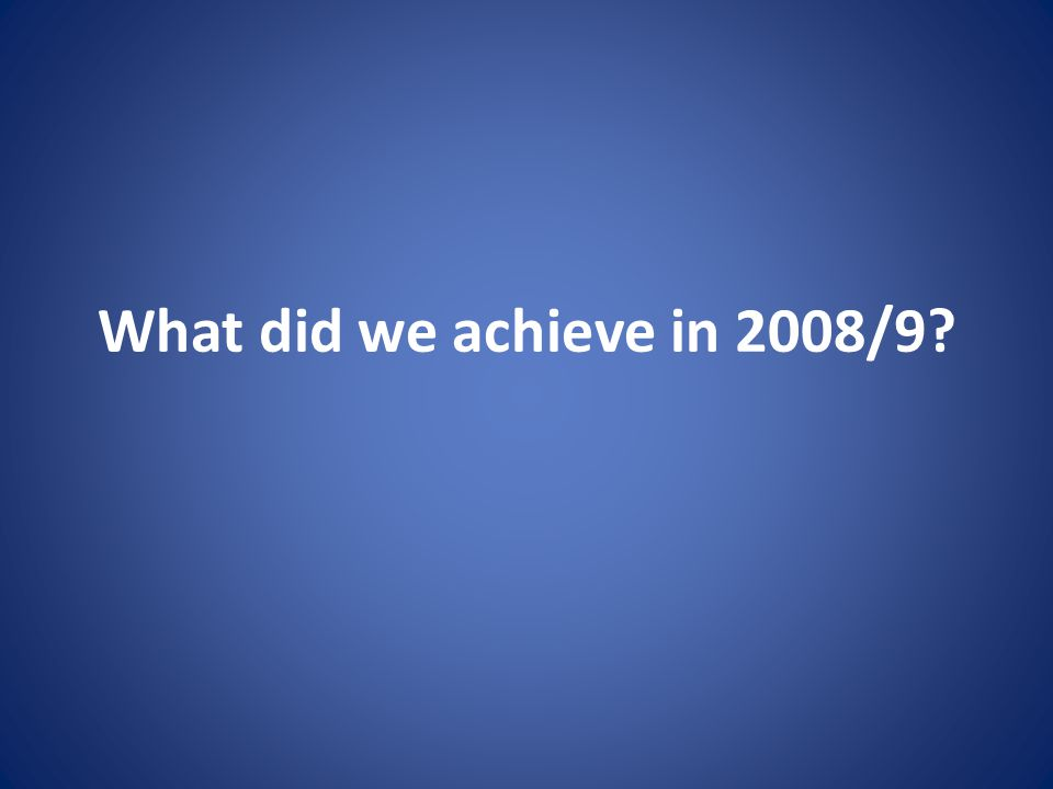 What did we achieve in 2008/9?