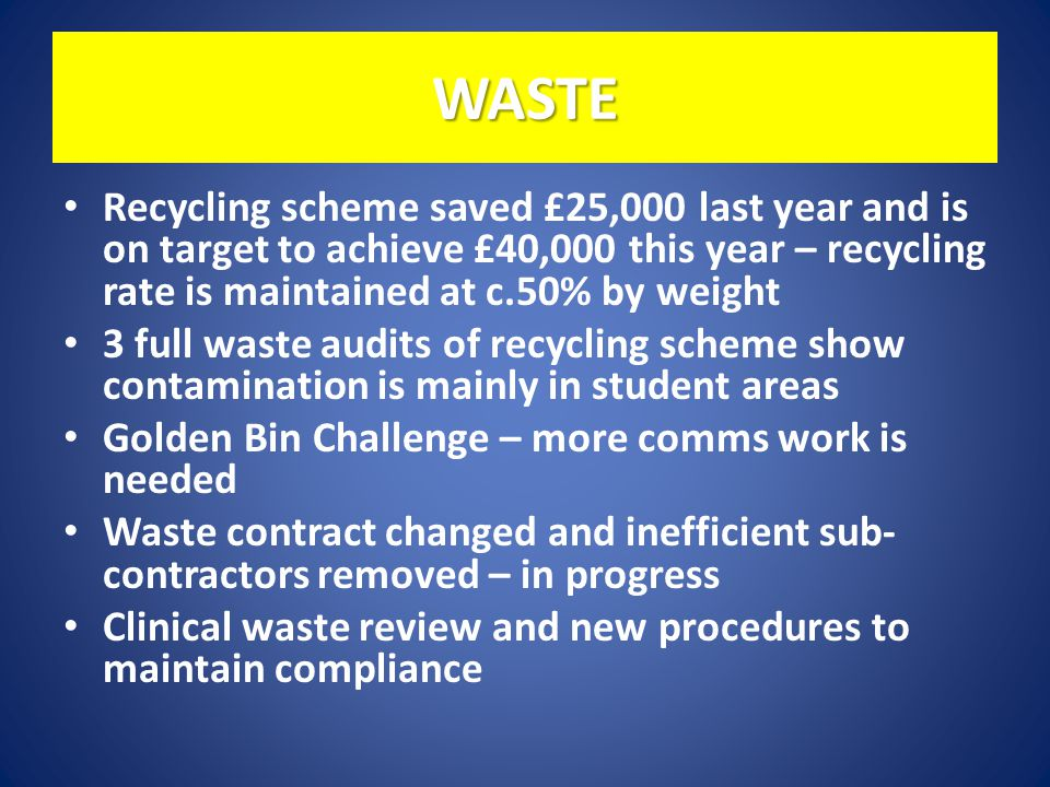 WASTE Recycling scheme saved £25,000 last year and is on target to achieve £40,000 this year – recycling rate is maintained at c.50% by weight 3 full waste audits of recycling scheme show contamination is mainly in student areas Golden Bin Challenge – more comms work is needed Waste contract changed and inefficient sub- contractors removed – in progress Clinical waste review and new procedures to maintain compliance