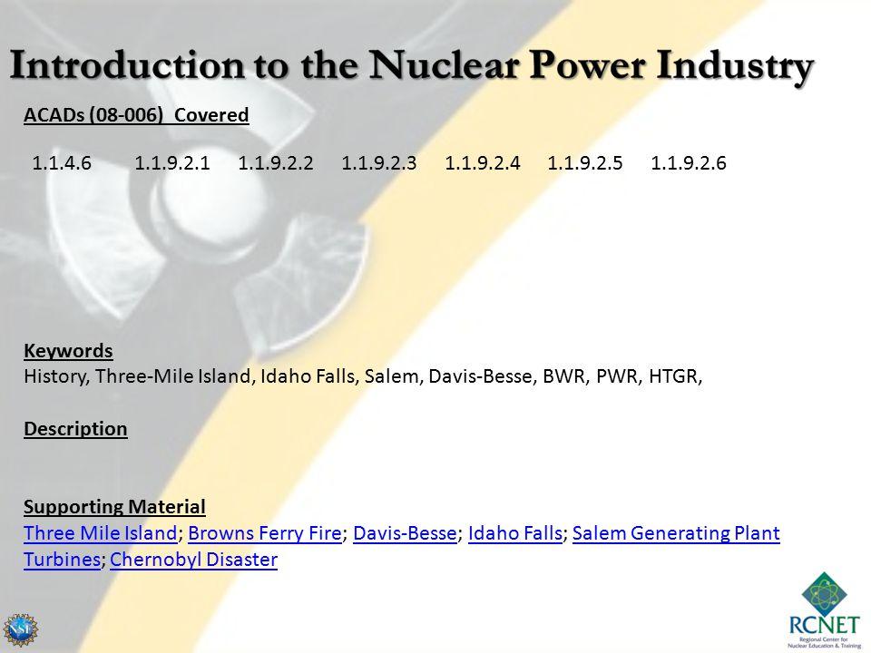 ACADs (08-006) Covered Keywords History, Three-Mile Island, Idaho Falls, Salem, Davis-Besse, BWR, PWR, HTGR, Description Supporting Material Three Mile Island; Browns Ferry Fire; Davis-Besse; Idaho Falls; Salem Generating Plant Turbines; Chernobyl Disaster 1.1.4.61.1.9.2.11.1.9.2.21.1.9.2.31.1.9.2.41.1.9.2.51.1.9.2.6