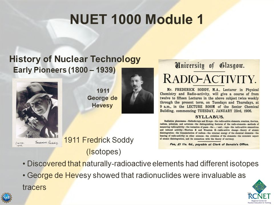 10 NUET 1000 Module 1 History of Nuclear Technology Early Pioneers (1800 – 1939) 1911 Fredrick Soddy (Isotopes) Discovered that naturally-radioactive elements had different isotopes George de Hevesy showed that radionuclides were invaluable as tracers 1911 George de Hevesy