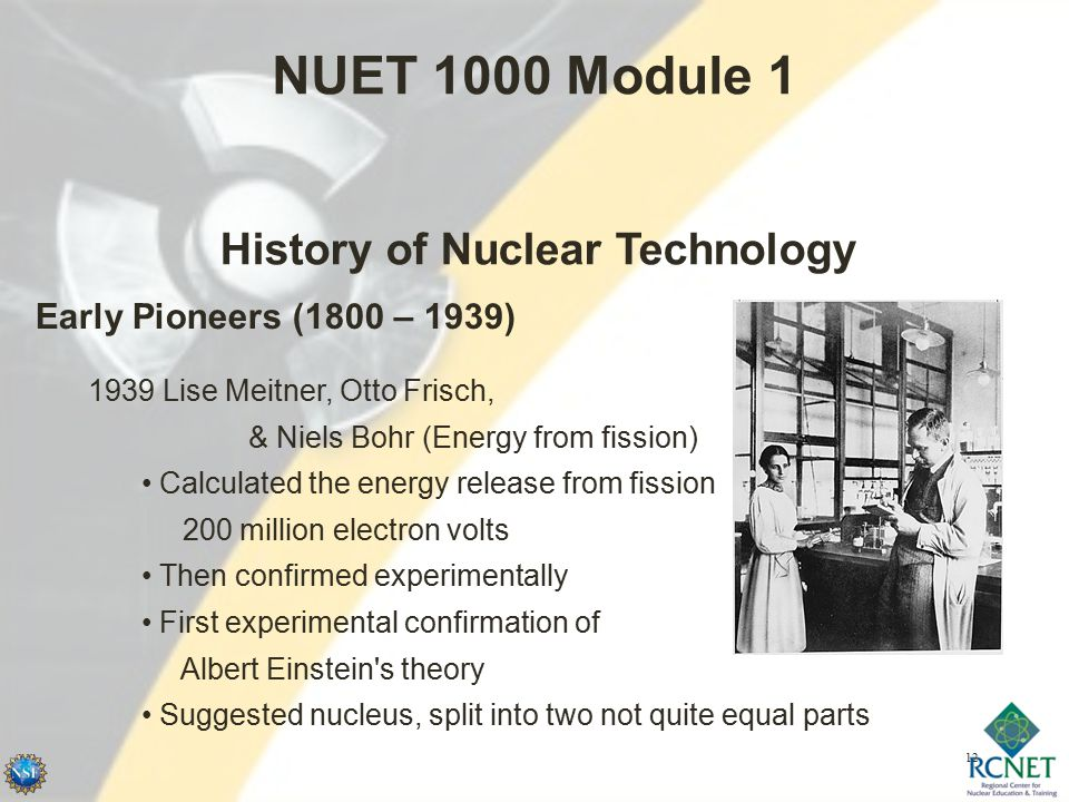12 NUET 1000 Module 1 History of Nuclear Technology Early Pioneers (1800 – 1939) 1939 Lise Meitner, Otto Frisch, & Niels Bohr (Energy from fission) Calculated the energy release from fission 200 million electron volts Then confirmed experimentally First experimental confirmation of Albert Einstein s theory Suggested nucleus, split into two not quite equal parts