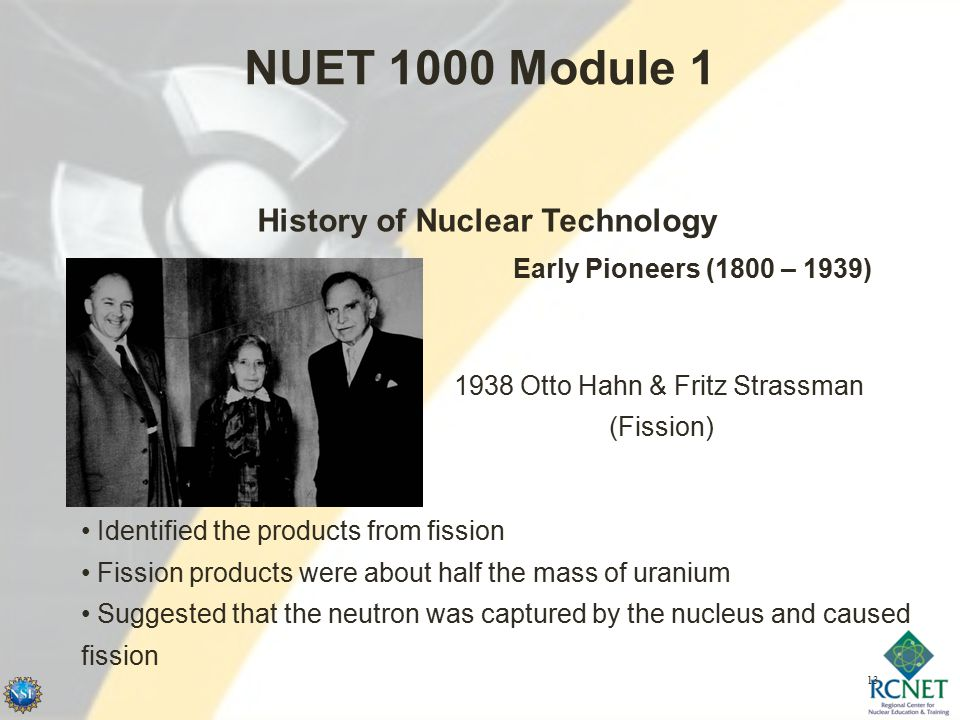 13 NUET 1000 Module 1 History of Nuclear Technology Early Pioneers (1800 – 1939) 1938 Otto Hahn & Fritz Strassman (Fission) Identified the products from fission Fission products were about half the mass of uranium Suggested that the neutron was captured by the nucleus and caused fission