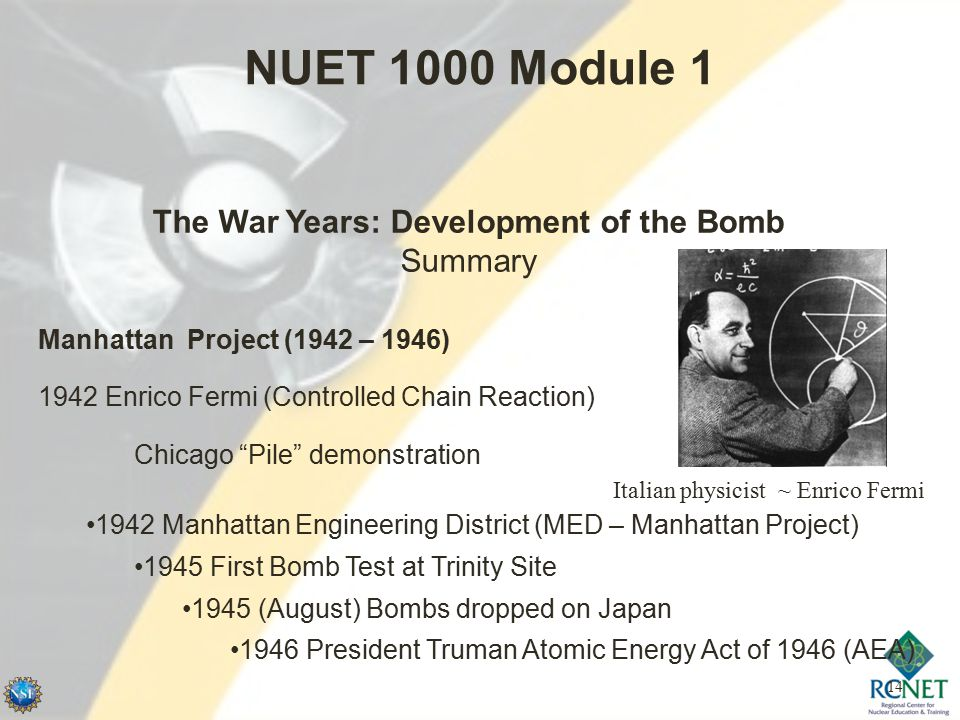 14 NUET 1000 Module 1 Manhattan Project (1942 – 1946) 1942 Enrico Fermi (Controlled Chain Reaction) Chicago Pile demonstration Italian physicist ~ Enrico Fermi 1942 Manhattan Engineering District (MED – Manhattan Project) 1945 First Bomb Test at Trinity Site 1945 (August) Bombs dropped on Japan 1946 President Truman Atomic Energy Act of 1946 (AEA) The War Years: Development of the Bomb Summary