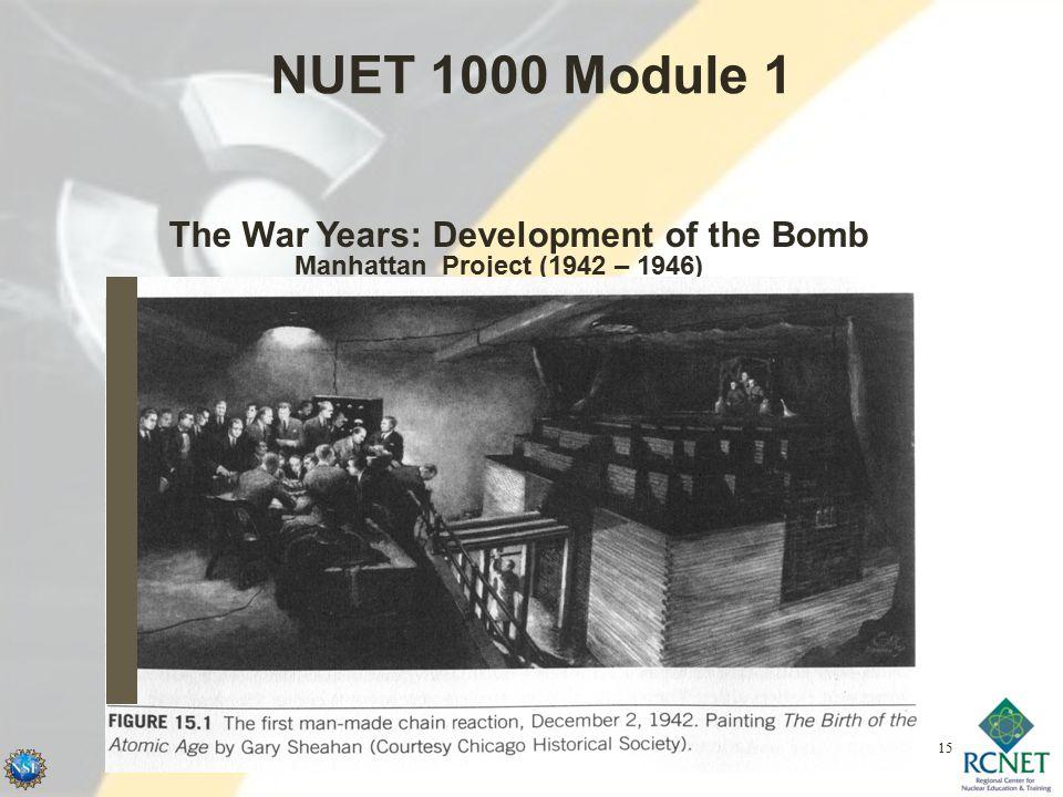 NUET 1000 Module 1 Manhattan Project (1942 – 1946) The War Years: Development of the Bomb 15