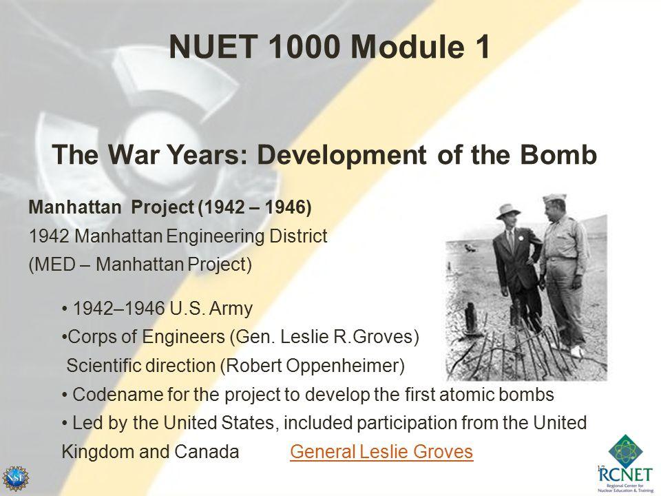 17 NUET 1000 Module 1 Manhattan Project (1942 – 1946) 1942 Manhattan Engineering District (MED – Manhattan Project) 1942–1946 U.S.