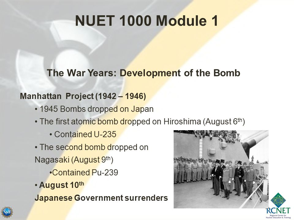 20 NUET 1000 Module 1 Manhattan Project (1942 – 1946) 1945 Bombs dropped on Japan The first atomic bomb dropped on Hiroshima (August 6 th ) Contained U-235 The second bomb dropped on Nagasaki (August 9 th ) Contained Pu-239 August 10 th Japanese Government surrenders The War Years: Development of the Bomb