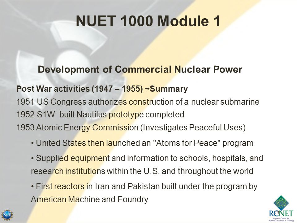 23 NUET 1000 Module 1 Development of Commercial Nuclear Power Post War activities (1947 – 1955) ~Summary 1951 US Congress authorizes construction of a nuclear submarine 1952 S1W built Nautilus prototype completed 1953 Atomic Energy Commission (Investigates Peaceful Uses) United States then launched an Atoms for Peace program Supplied equipment and information to schools, hospitals, and research institutions within the U.S.