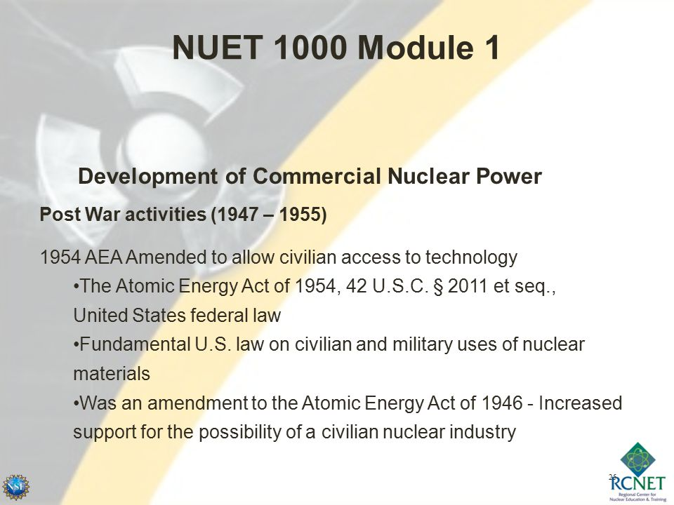 25 NUET 1000 Module 1 Development of Commercial Nuclear Power Post War activities (1947 – 1955) 1954 AEA Amended to allow civilian access to technology The Atomic Energy Act of 1954, 42 U.S.C.