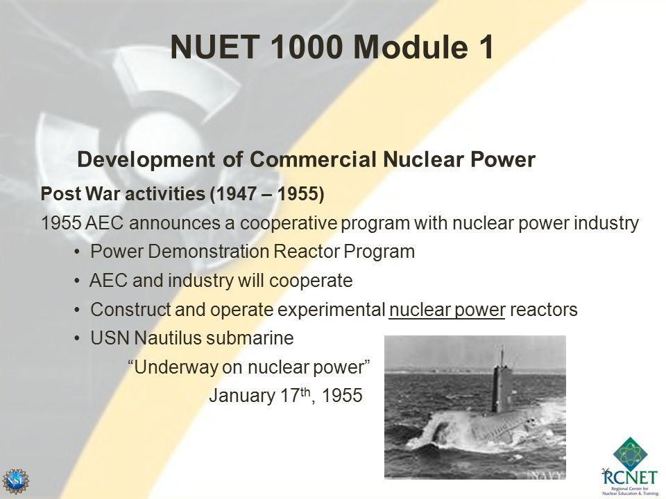 26 NUET 1000 Module 1 Development of Commercial Nuclear Power Post War activities (1947 – 1955) 1955 AEC announces a cooperative program with nuclear power industry Power Demonstration Reactor Program AEC and industry will cooperate Construct and operate experimental nuclear power reactors USN Nautilus submarine Underway on nuclear power January 17 th, 1955