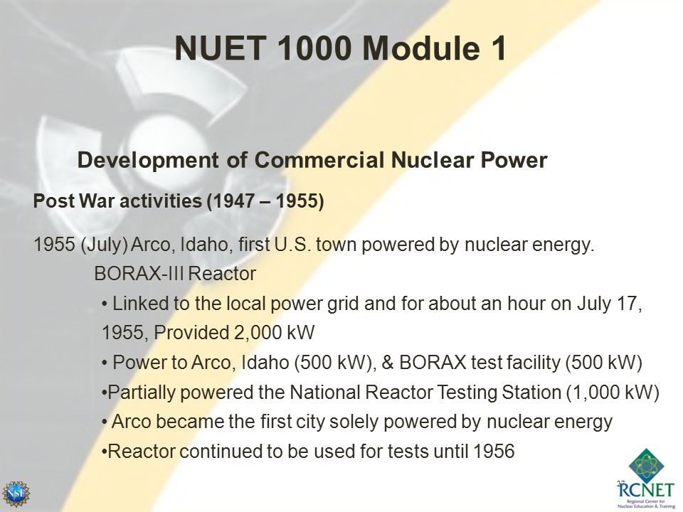 27 NUET 1000 Module 1 Development of Commercial Nuclear Power Post War activities (1947 – 1955) 1955 (July) Arco, Idaho, first U.S.