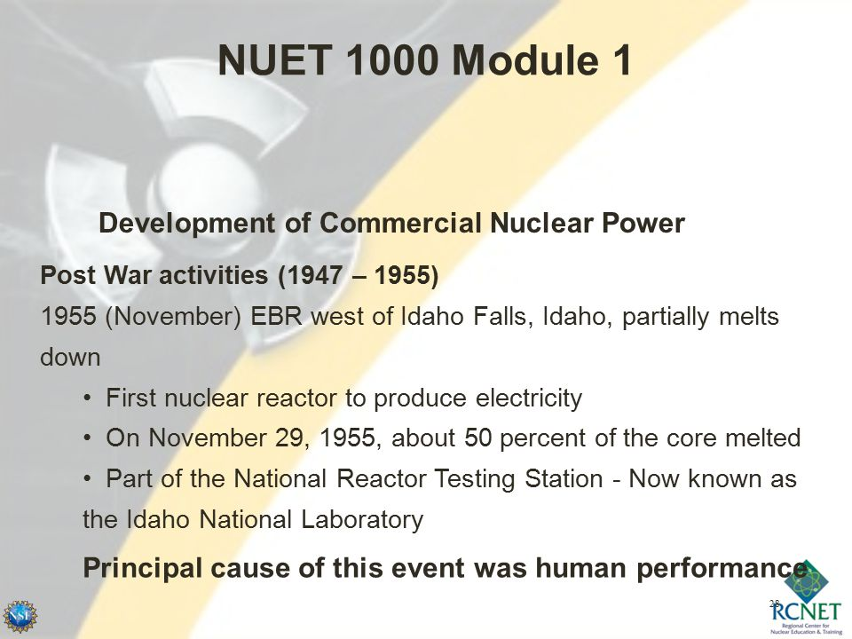 28 NUET 1000 Module 1 Development of Commercial Nuclear Power Post War activities (1947 – 1955) 1955 (November) EBR west of Idaho Falls, Idaho, partially melts down First nuclear reactor to produce electricity On November 29, 1955, about 50 percent of the core melted Part of the National Reactor Testing Station - Now known as the Idaho National Laboratory Principal cause of this event was human performance