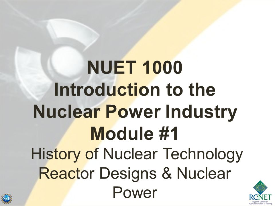 3 NUET 1000 Introduction to the Nuclear Power Industry Module #1 History of Nuclear Technology Reactor Designs & Nuclear Power