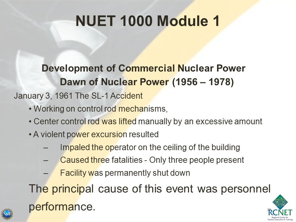 35 NUET 1000 Module 1 Development of Commercial Nuclear Power Dawn of Nuclear Power (1956 – 1978) January 3, 1961 The SL-1 Accident Working on control rod mechanisms, Center control rod was lifted manually by an excessive amount A violent power excursion resulted –Impaled the operator on the ceiling of the building –Caused three fatalities - Only three people present –Facility was permanently shut down The principal cause of this event was personnel performance.