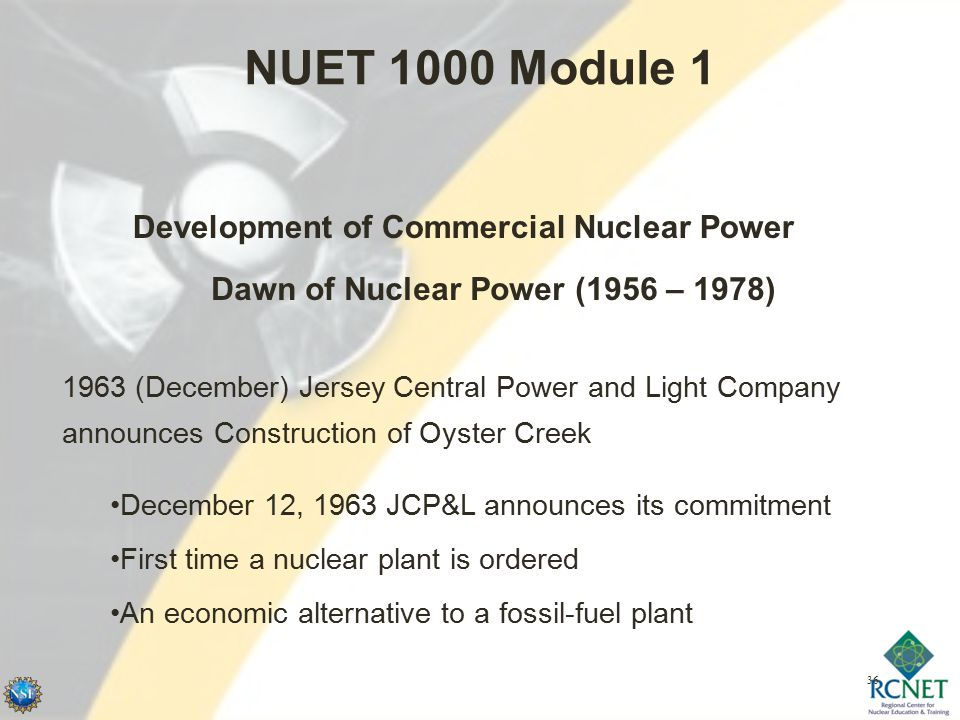 36 NUET 1000 Module 1 Development of Commercial Nuclear Power Dawn of Nuclear Power (1956 – 1978) 1963 (December) Jersey Central Power and Light Company announces Construction of Oyster Creek December 12, 1963 JCP&L announces its commitment First time a nuclear plant is ordered An economic alternative to a fossil-fuel plant