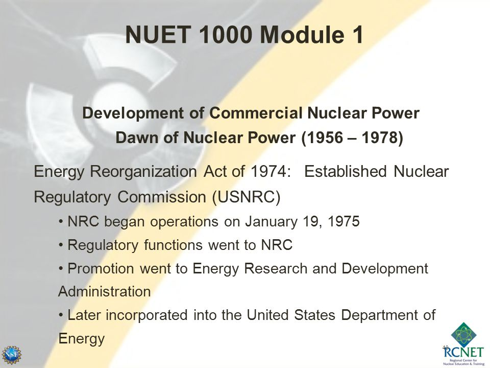 40 NUET 1000 Module 1 Development of Commercial Nuclear Power Dawn of Nuclear Power (1956 – 1978) Energy Reorganization Act of 1974: Established Nuclear Regulatory Commission (USNRC) NRC began operations on January 19, 1975 Regulatory functions went to NRC Promotion went to Energy Research and Development Administration Later incorporated into the United States Department of Energy