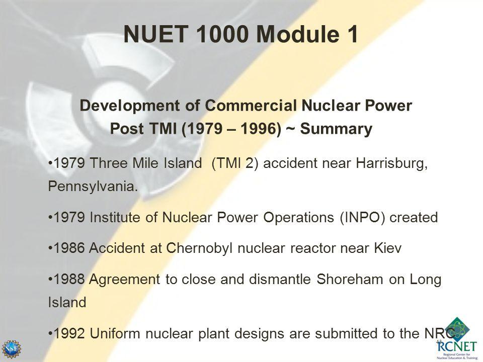 43 NUET 1000 Module 1 Development of Commercial Nuclear Power Post TMI (1979 – 1996) ~ Summary 1979 Three Mile Island (TMI 2) accident near Harrisburg, Pennsylvania.