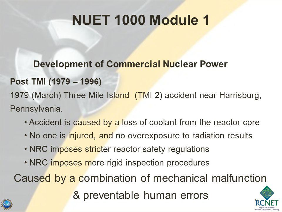 45 NUET 1000 Module 1 Development of Commercial Nuclear Power Post TMI (1979 – 1996) 1979 (March) Three Mile Island (TMI 2) accident near Harrisburg, Pennsylvania.