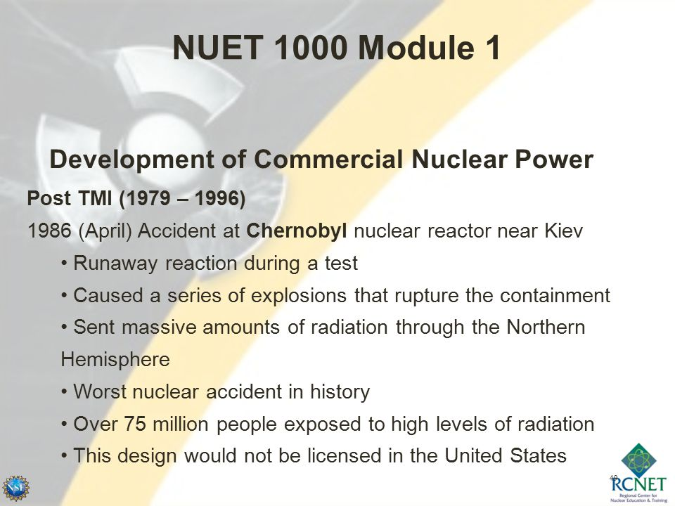 49 NUET 1000 Module 1 Development of Commercial Nuclear Power Post TMI (1979 – 1996) 1986 (April) Accident at Chernobyl nuclear reactor near Kiev Runaway reaction during a test Caused a series of explosions that rupture the containment Sent massive amounts of radiation through the Northern Hemisphere Worst nuclear accident in history Over 75 million people exposed to high levels of radiation This design would not be licensed in the United States