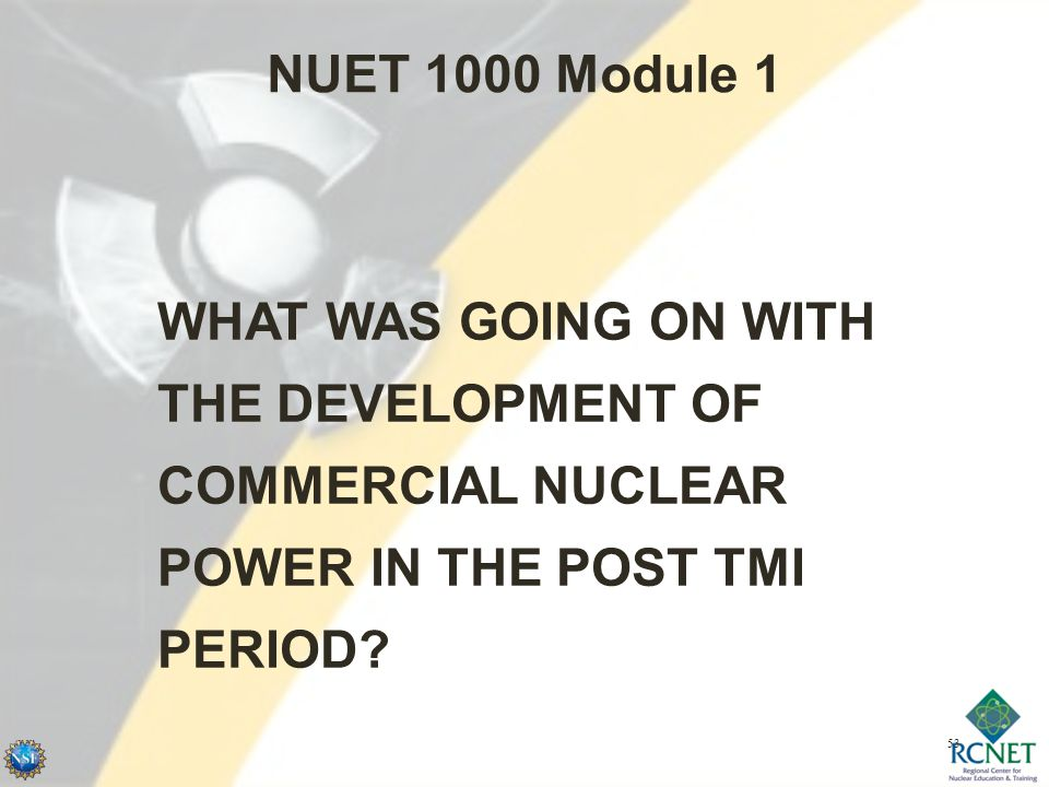 53 NUET 1000 Module 1 WHAT WAS GOING ON WITH THE DEVELOPMENT OF COMMERCIAL NUCLEAR POWER IN THE POST TMI PERIOD?