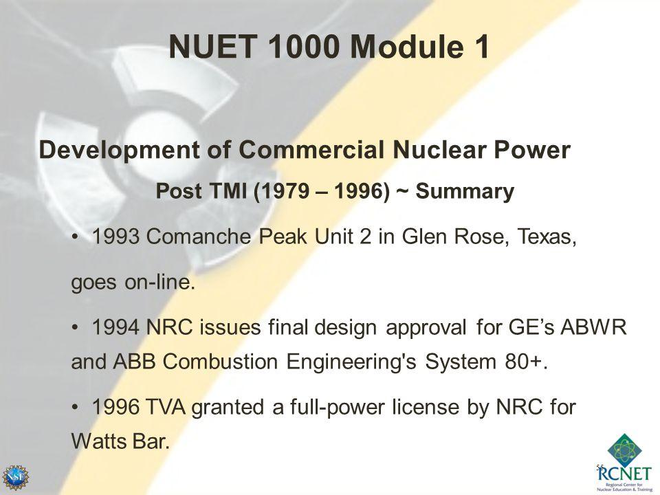 55 NUET 1000 Module 1 Development of Commercial Nuclear Power Post TMI (1979 – 1996) ~ Summary 1993 Comanche Peak Unit 2 in Glen Rose, Texas, goes on-line.