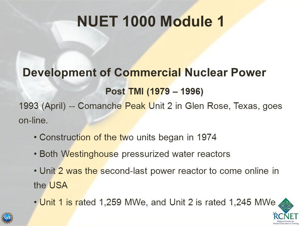 57 NUET 1000 Module 1 Development of Commercial Nuclear Power Post TMI (1979 – 1996) 1993 (April) -- Comanche Peak Unit 2 in Glen Rose, Texas, goes on-line.