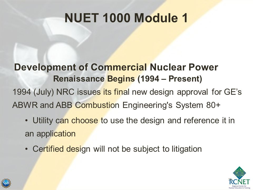 58 NUET 1000 Module 1 Development of Commercial Nuclear Power Renaissance Begins (1994 – Present) 1994 (July) NRC issues its final new design approval for GE's ABWR and ABB Combustion Engineering s System 80+ Utility can choose to use the design and reference it in an application Certified design will not be subject to litigation