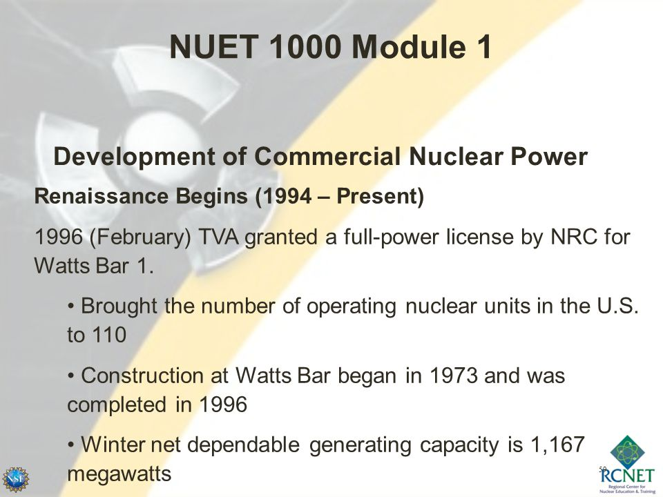 59 NUET 1000 Module 1 Development of Commercial Nuclear Power Renaissance Begins (1994 – Present) 1996 (February) TVA granted a full-power license by NRC for Watts Bar 1.