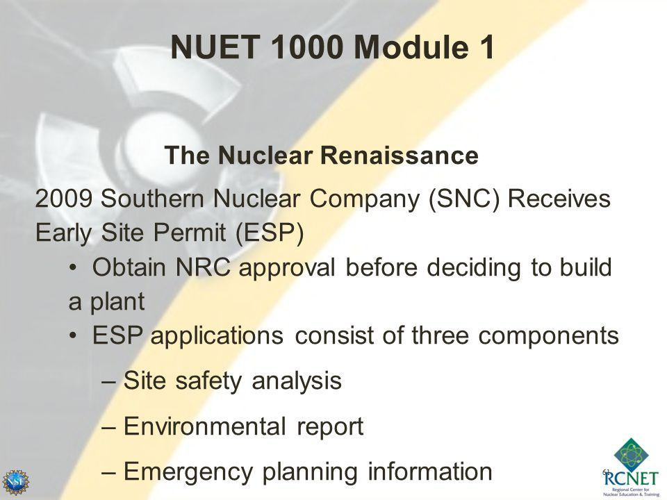 61 NUET 1000 Module 1 The Nuclear Renaissance 2009 Southern Nuclear Company (SNC) Receives Early Site Permit (ESP) Obtain NRC approval before deciding to build a plant ESP applications consist of three components – Site safety analysis – Environmental report – Emergency planning information